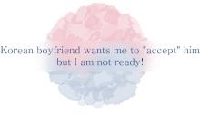 Korean men sex Korean boyfriend wants me to accept him but I am not ready